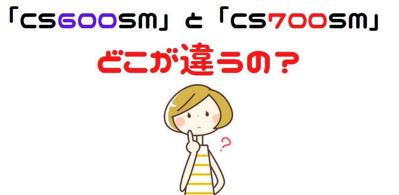 クビンス「CS600SM」と「CS700SM」の違いは?(1)